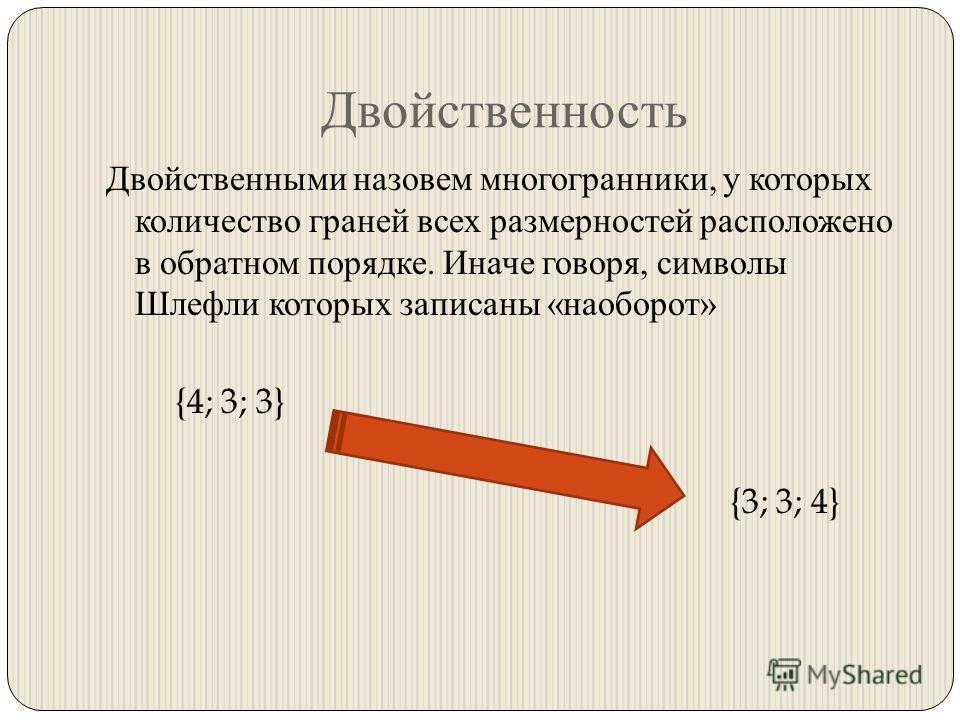 Двойственность Двойственными назовем многогранники, у которых количество граней всех размерностей расположено в обратном порядке. Иначе говоря, символы Шлефли которых записаны « наоборот » {4; 3; 3} {3; 3; 4}
