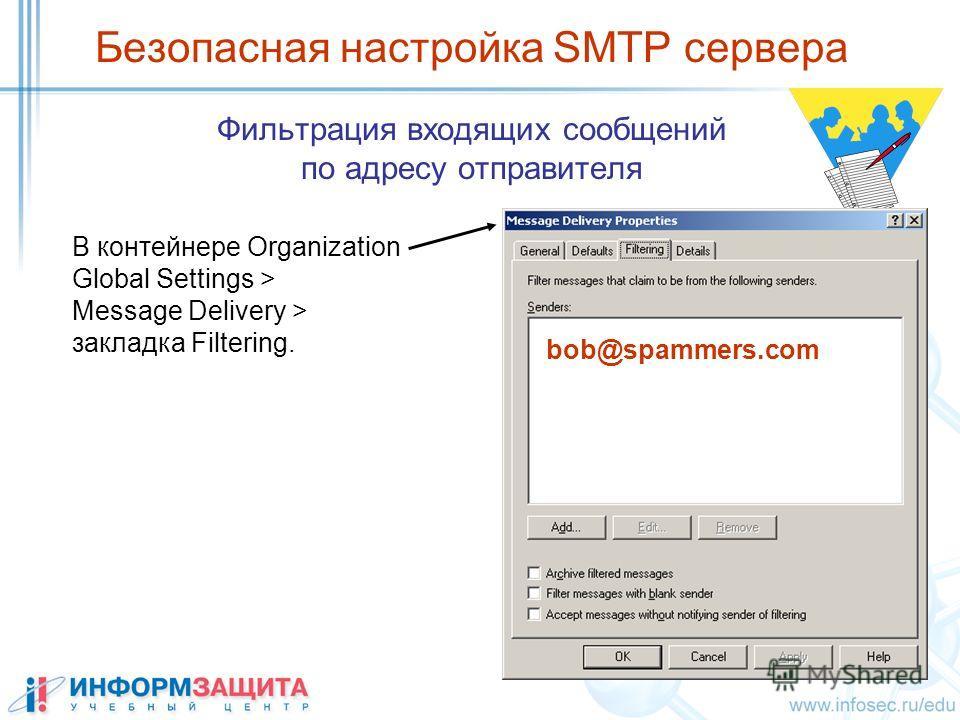Безопасная настройка SMTP сервера Фильтрация входящих сообщений по адресу отправителя bob@spammers.com В контейнере Organization Global Settings > Message Delivery > закладка Filtering.