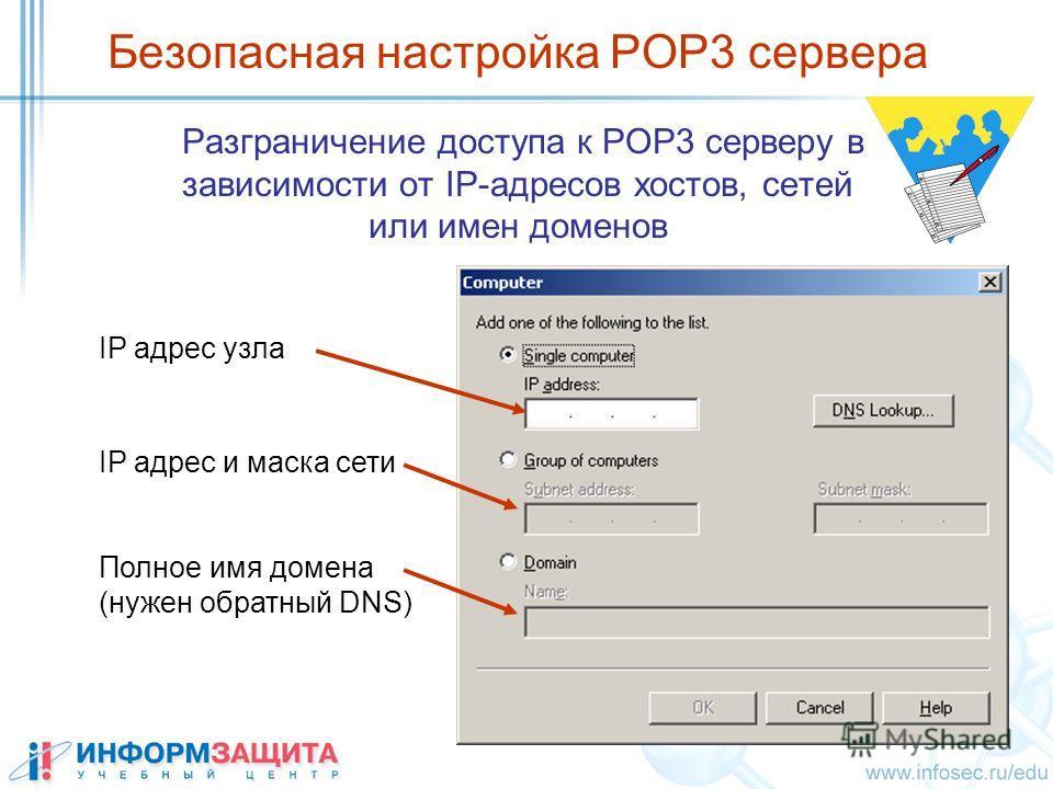 Безопасная настройка POP3 сервера Разграничение доступа к POP3 серверу в зависимости от IP-адресов хостов, сетей или имен доменов IP адрес узла Полное имя домена (нужен обратный DNS) IP адрес и маска сети