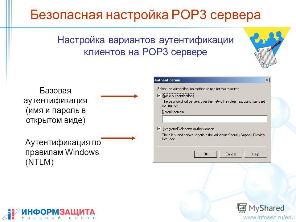 Безопасная настройка POP3 сервера Настройка вариантов аутентификации клиентов на POP3 сервере Аутентификация по правилам Windows (NTLM) Базовая аутентификация (имя и пароль в открытом виде)
