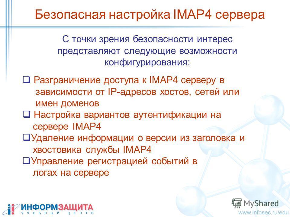 C точки зрения безопасности интерес представляют следующие возможности конфигурирования: Безопасная настройка IMAP4 сервера Разграничение доступа к IMAP4 серверу в зависимости от IP-адресов хостов, сетей или имен доменов Настройка вариантов аутентифи