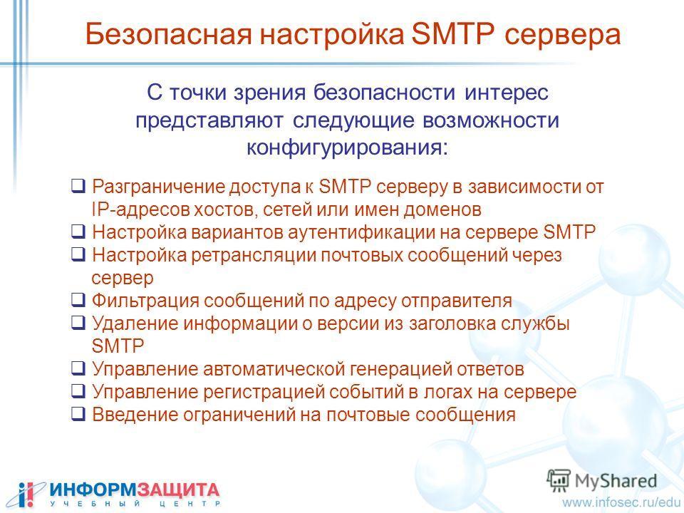 C точки зрения безопасности интерес представляют следующие возможности конфигурирования: Безопасная настройка SMTP сервера Разграничение доступа к SMTP серверу в зависимости от IP-адресов хостов, сетей или имен доменов Настройка вариантов аутентифика