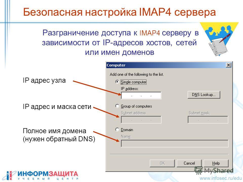 Безопасная настройка IMAP4 сервера Разграничение доступа к IMAP4 серверу в зависимости от IP-адресов хостов, сетей или имен доменов IP адрес узла Полное имя домена (нужен обратный DNS) IP адрес и маска сети