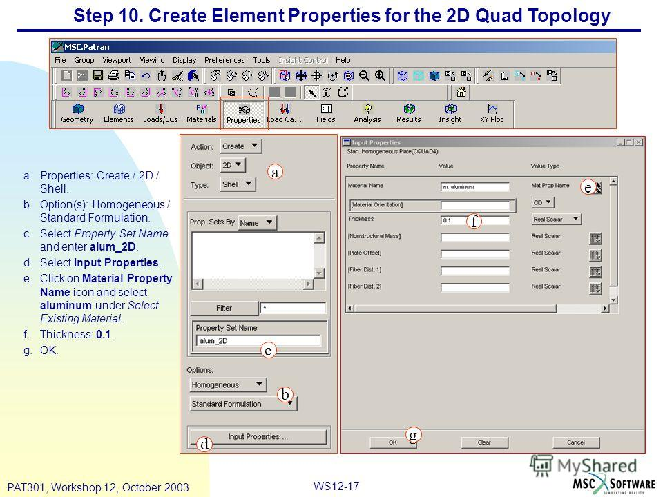 WS12-17 PAT301, Workshop 12, October 2003 Step 10. Create Element Properties for the 2D Quad Topology a.Properties: Create / 2D / Shell. b.Option(s): Homogeneous / Standard Formulation. c.Select Property Set Name and enter alum_2D. d.Select Input Pro