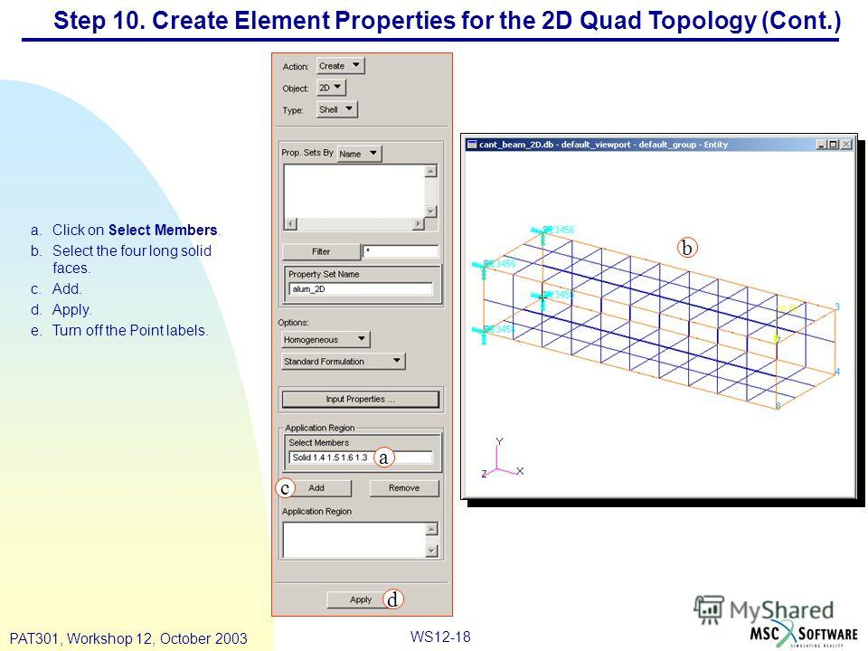 WS12-18 PAT301, Workshop 12, October 2003 Step 10. Create Element Properties for the 2D Quad Topology (Cont.) a.Click on Select Members. b.Select the four long solid faces. c.Add. d.Apply. e.Turn off the Point labels. a b c d