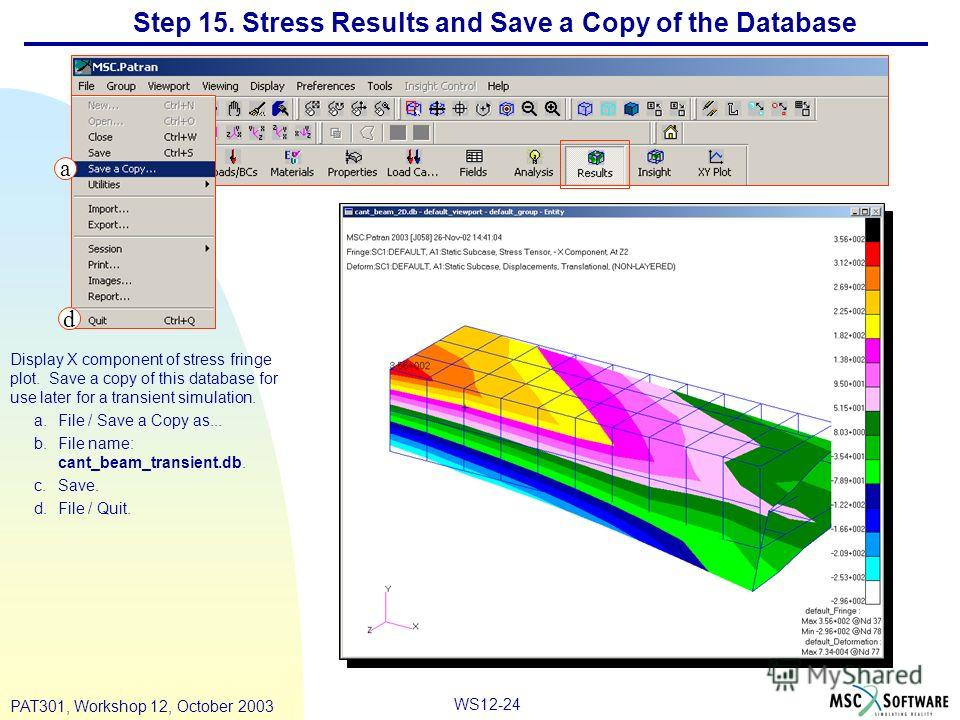 WS12-24 PAT301, Workshop 12, October 2003 Step 15. Stress Results and Save a Copy of the Database Display X component of stress fringe plot. Save a copy of this database for use later for a transient simulation. a.File / Save a Copy as... b.File name