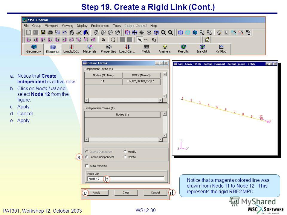 WS12-30 PAT301, Workshop 12, October 2003 Step 19. Create a Rigid Link (Cont.) a.Notice that Create Independent is active now. b.Click on Node List and select Node 12 from the figure. c.Apply. d.Cancel. e.Apply. Notice that a magenta colored line was