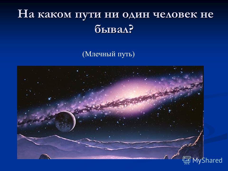 На каком пути ни один человек не бывал? На каком пути ни один человек не бывал? (Млечный путь)