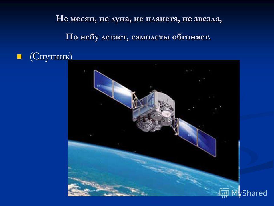 Не месяц, не луна, не планета, не звезда, По небу летает, самолеты обгоняет. Не месяц, не луна, не планета, не звезда, По небу летает, самолеты обгоняет. (Спутник) (Спутник)