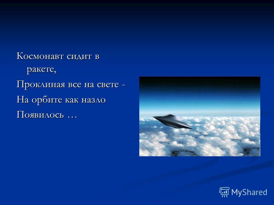 Космонавт сидит в ракете, Проклиная все на свете - На орбите как назло Появилось …