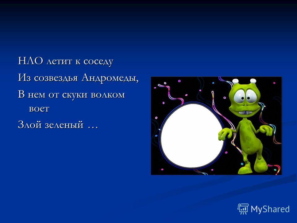 НЛО летит к соседу Из созвездья Андромеды, В нем от скуки волком воет Злой зеленый …