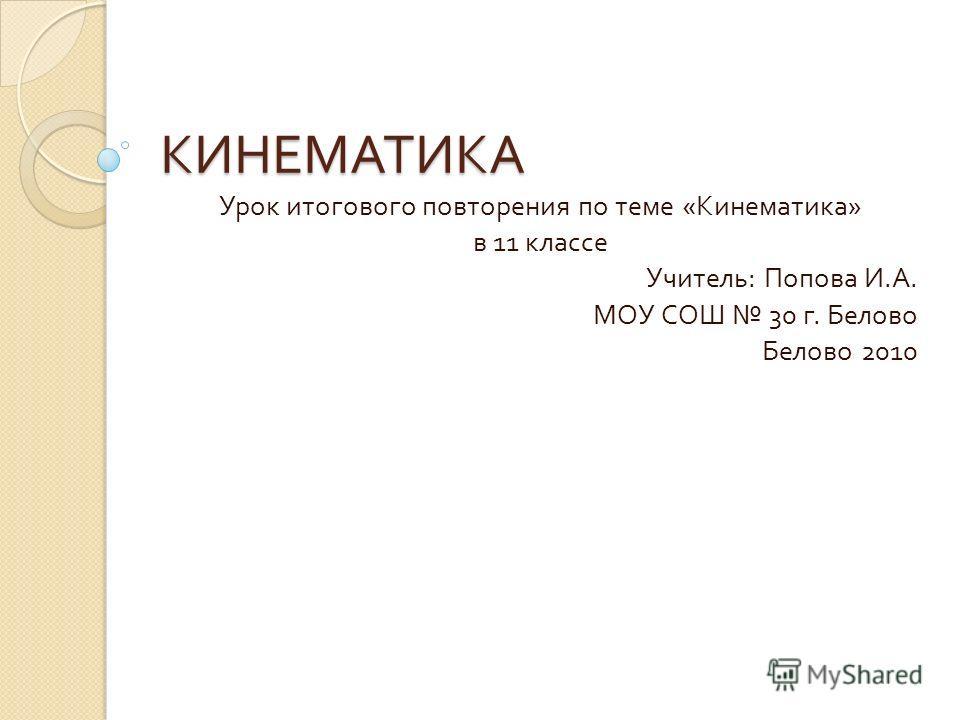 КИНЕМАТИКА Урок итогового повторения по теме « Кинематика » в 11 классе Учитель : Попова И. А. МОУ СОШ 30 г. Белово Белово 2010