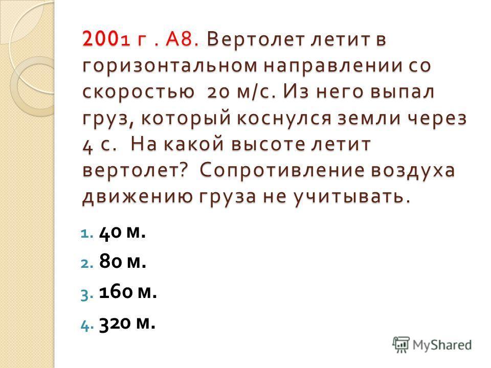 2001 г. А 8. Вертолет летит в горизонтальном направлении со скоростью 20 м / с. Из него выпал груз, который коснулся земли через 4 с. На какой высоте летит вертолет ? Сопротивление воздуха движению груза не учитывать. 1. 40 м. 2. 80 м. 3. 160 м. 4. 3