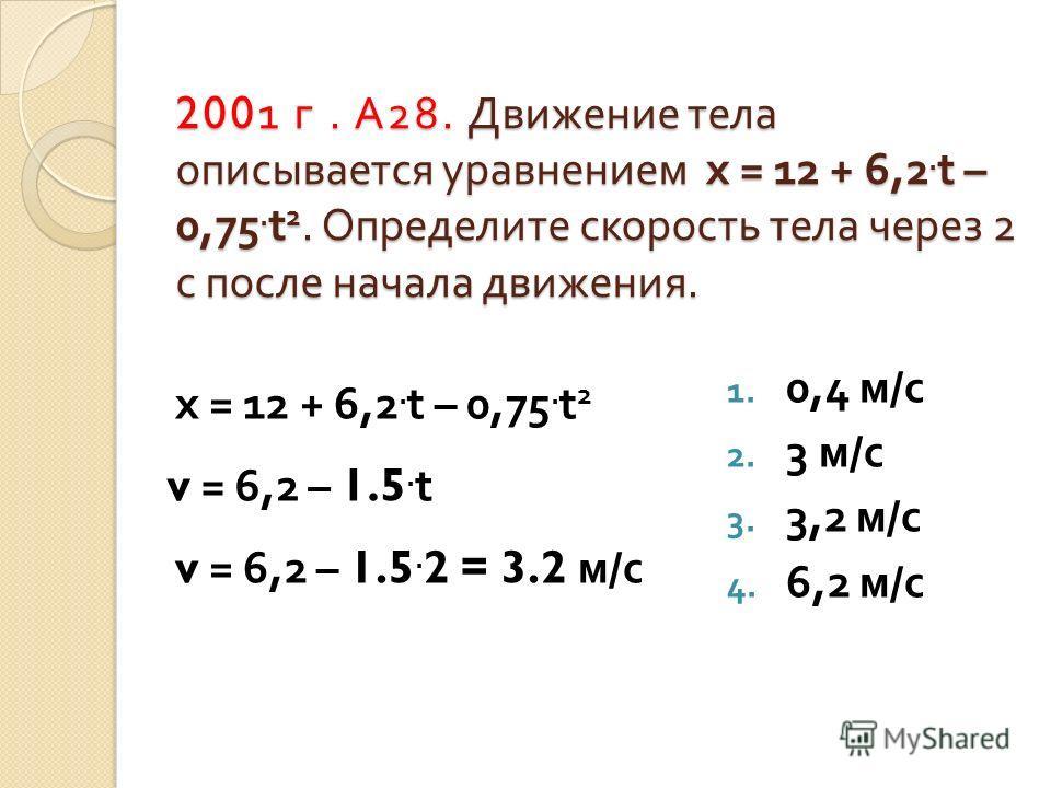 2001 г. А 28. Движение тела описывается уравнением х = 12 + 6,2. t – 0,75. t 2. Определите скорость тела через 2 с после начала движения. 1. 0,4 м / с 2. 3 м / с 3. 3,2 м / с 4. 6,2 м / с х = 12 + 6,2. t – 0,75. t 2 v = 6,2 – 1.5. t v = 6,2 – 1.5. 2