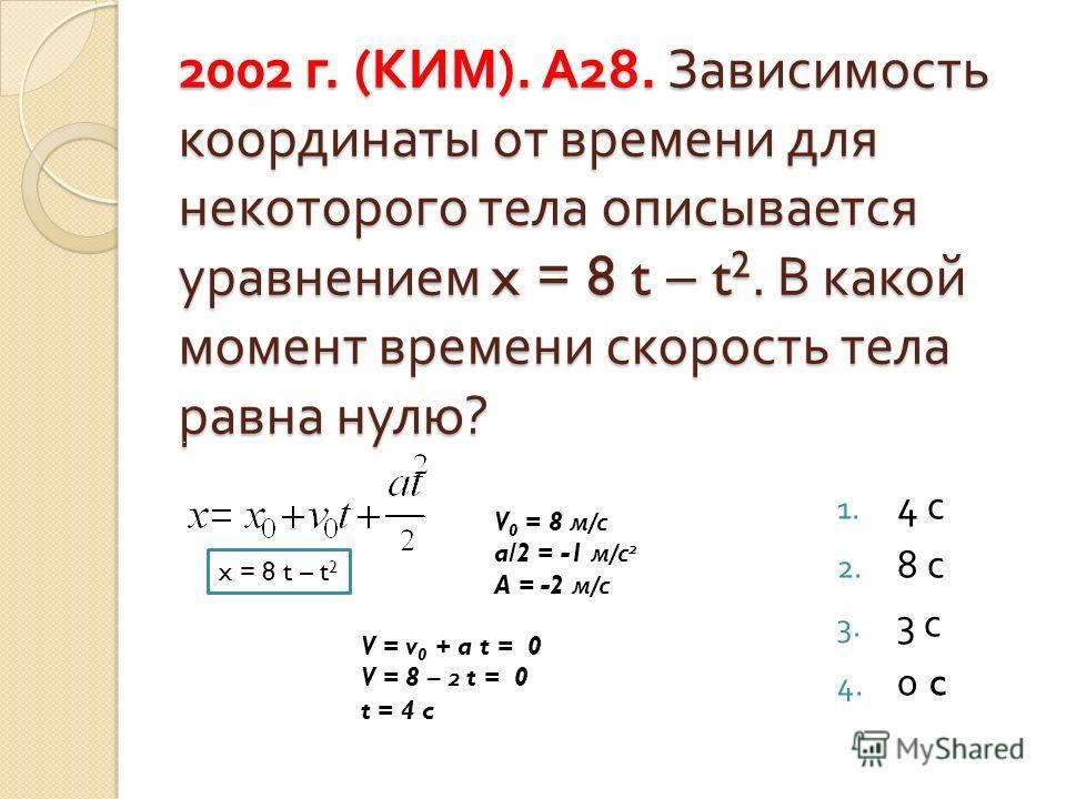 2002 г. ( КИМ ). А 28. Зависимость координаты от времени для некоторого тела описывается уравнением x = 8 t – t 2. В какой момент времени скорость тела равна нулю ? 1. 4 с 2. 8 с 3. 3 с 4. 0 c x = 8 t – t 2 V 0 = 8 м / с a/2 = -1 м / с 2 A = -2 м / с