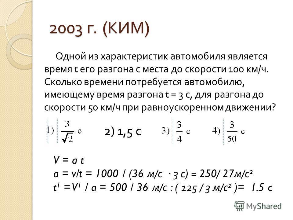 2003 г. ( КИМ ) Одной из характеристик автомобиля является время t его разгона с места до скорости 100 км / ч. Сколько времени потребуется автомобилю, имеющему время разгона t = 3 с, для разгона до скорости 50 км / ч при равноускоренном движении ? 2)
