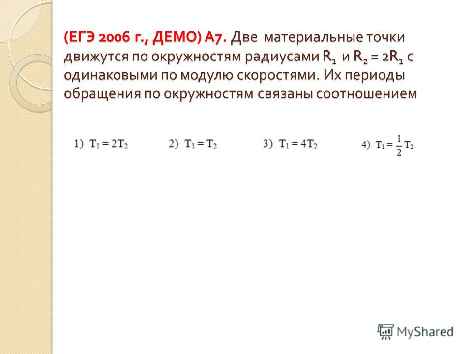 ( ЕГЭ 2006 г., ДЕМО ) А 7. Две материальные точки движутся по окружностям радиусами R 1 и R 2 = 2R 1 с одинаковыми по модулю скоростями. Их периоды обращения по окружностям связаны соотношением