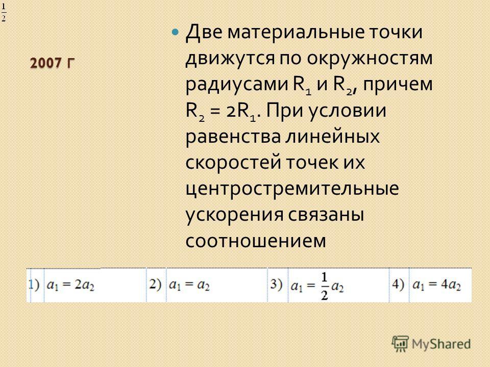 2007 Г Две материальные точки движутся по окружностям радиусами R 1 и R 2, причем R 2 = 2R 1. При условии равенства линейных скоростей точек их центростремительные ускорения связаны соотношением