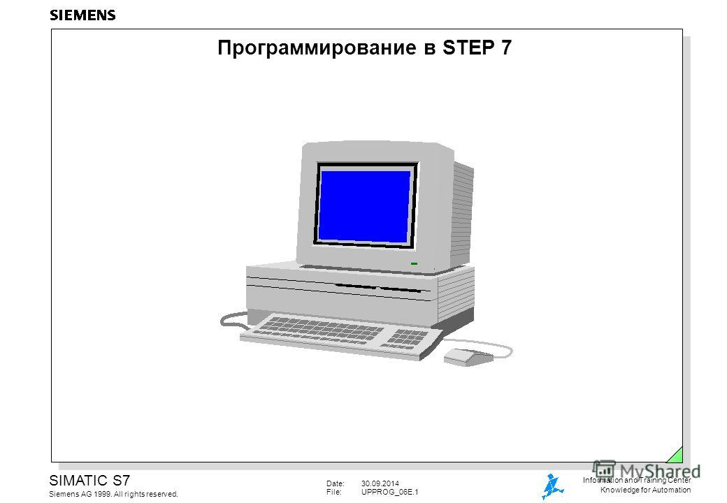 Date:30.09.2014 File:UPPROG_06E.1 SIMATIC S7 Siemens AG 1999. All rights reserved. Information and Training Center Knowledge for Automation Программирование в STEP 7