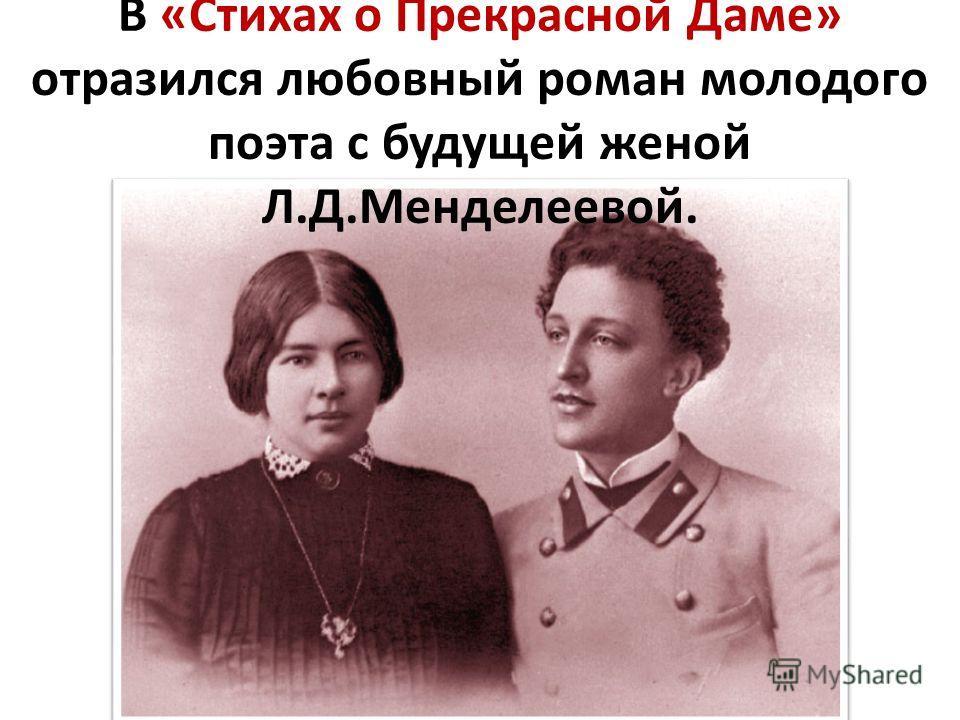 В «Стихах о Прекрасной Даме» отразился любовный роман молодого поэта с будущей женой Л.Д.Менделеевой.
