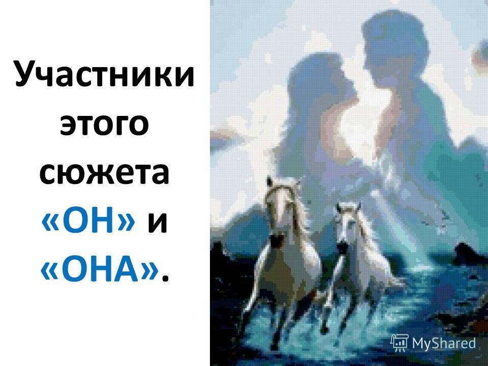 Участники этого сюжета «ОН» и «ОНА».