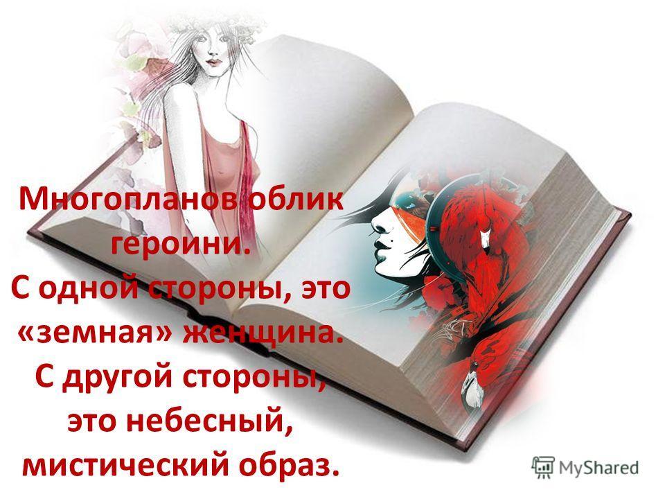 Многопланов облик героини. С одной стороны, это «земная» женщина. С другой стороны, это небесный, мистический образ.
