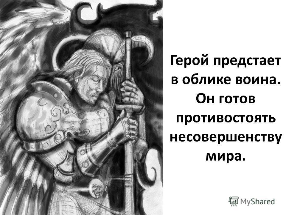 Герой предстает в облике воина. Он готов противостоять несовершенству мира.