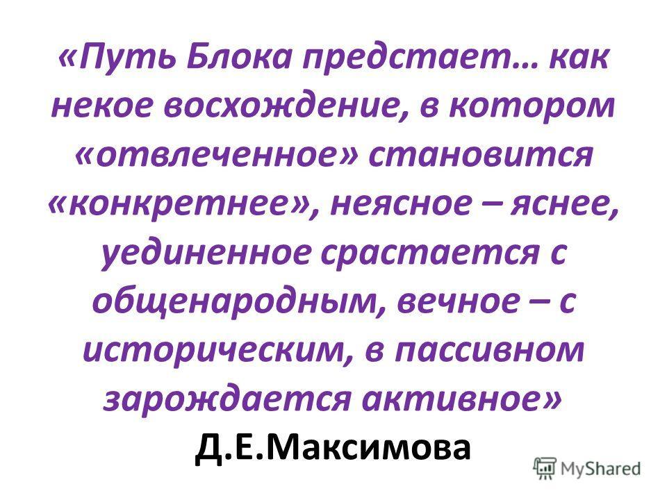 «Путь Блока предстает… как некое восхождение, в котором «отвлеченное» становится «конкретнее», неясное – яснее, уединенное срастается с общенародным, вечное – с историческим, в пассивном зарождается активное» Д.Е.Максимова