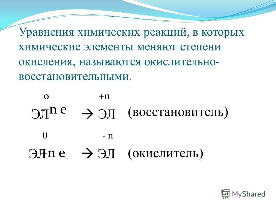 Уравнения химических реакций, в которых химические элементы меняют степени окисления, называются окислительно- восстановительными. 0 +n ЭЛ ЭЛ 0 - n ЭЛ - n e +n e (восстановитель) (окислитель)