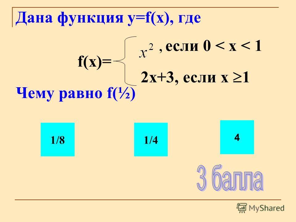 Дана функция y=f(x), где, если 0 < x < 1 f(x)= 2 х+3, если х 1 Чему равно f(½) 1/41/8 4