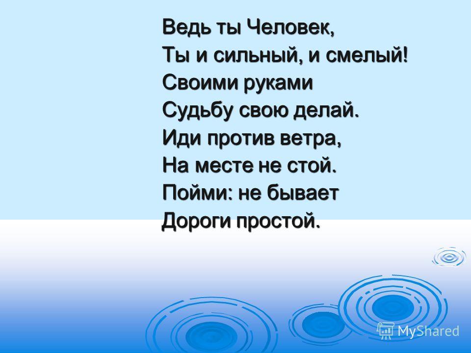 Ведь ты Человек, Ведь ты Человек, Ты и сильный, и смелый! Ты и сильный, и смелый! Своими руками Своими руками Судьбу свою делай. Судьбу свою делай. Иди против ветра, Иди против ветра, На месте не стой. На месте не стой. Пойми: не бывает Пойми: не быв