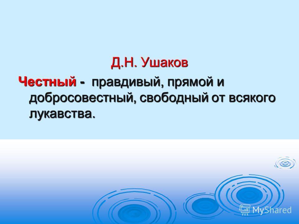 Д.Н. Ушаков Честный - правдивый, прямой и добросовестный, свободный от всякого лукавства.