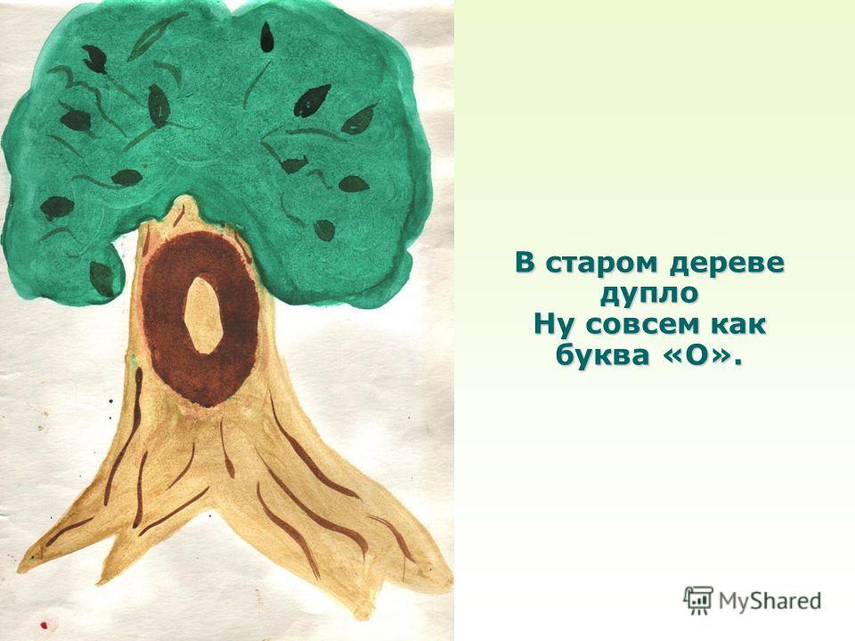 В старом дереве дупло Ну совсем как буква «О».