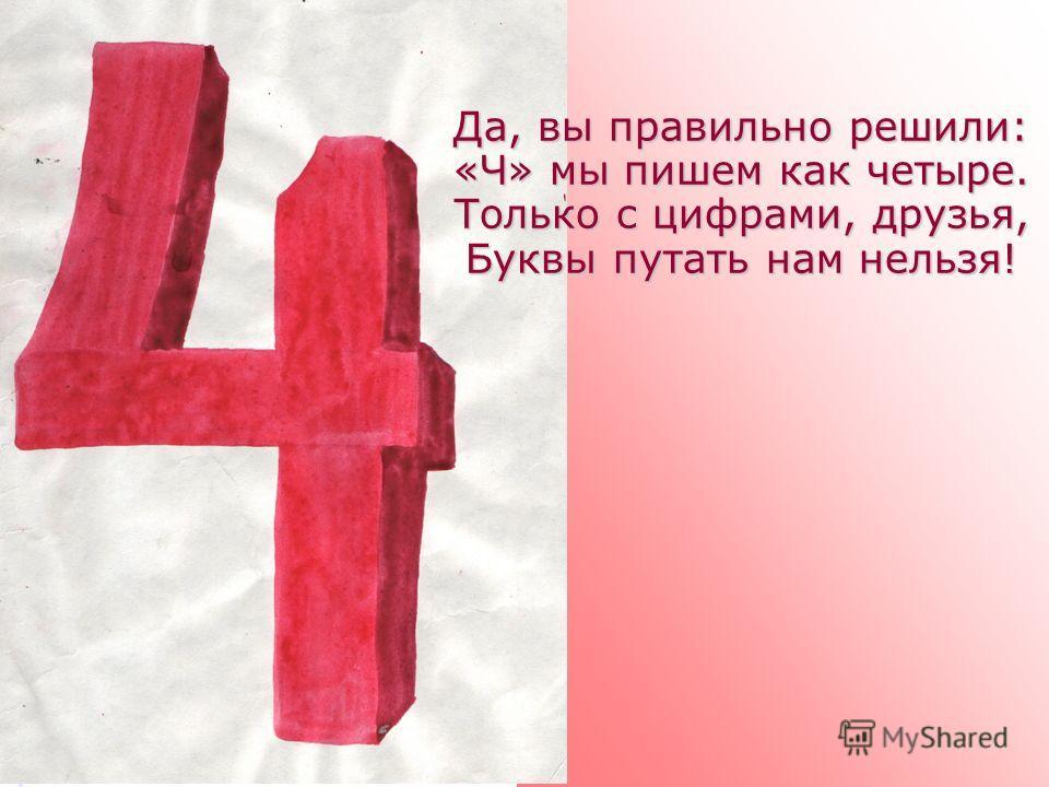 Да, вы правильно решили: «Ч» мы пишем как четыре. Только с цифрами, друзья, Буквы путать нам нельзя!