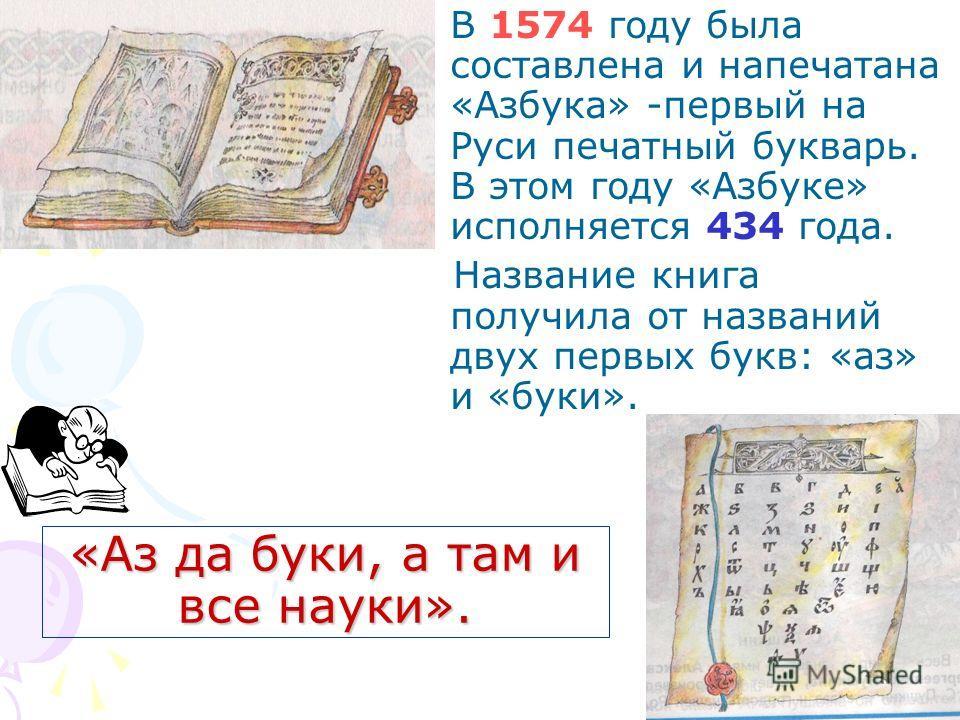 «Аз да буки, а там и все науки». В 1574 году была составлена и напечатана «Азбука» -первый на Руси печатный букварь. В этом году «Азбуке» исполняется 434 года. Название книга получила от названий двух первых букв: «аз» и «буки».