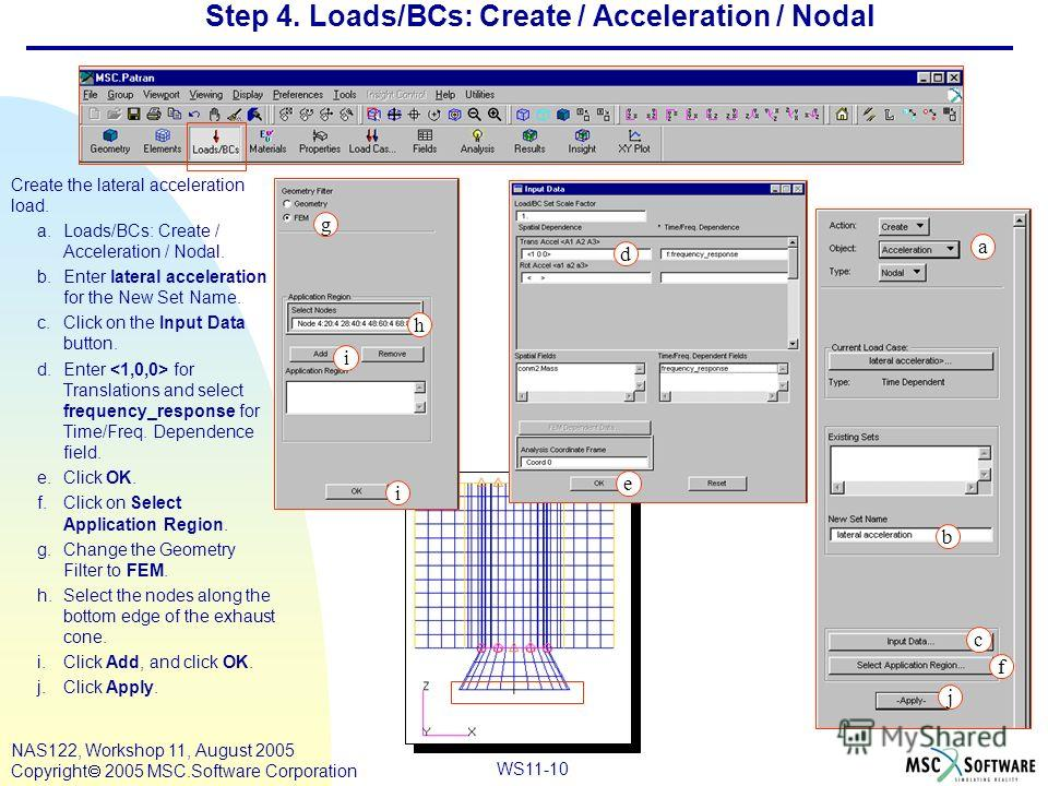 WS11-10 NAS122, Workshop 11, August 2005 Copyright 2005 MSC.Software Corporation Step 4. Loads/BCs: Create / Acceleration / Nodal Create the lateral acceleration load. a.Loads/BCs: Create / Acceleration / Nodal. b.Enter lateral acceleration for the N