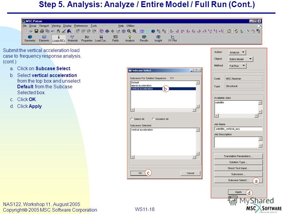 WS11-18 NAS122, Workshop 11, August 2005 Copyright 2005 MSC.Software Corporation Step 5. Analysis: Analyze / Entire Model / Full Run (Cont.) Submit the vertical acceleration load case to frequency response analysis. (cont.) a.Click on Subcase Select.