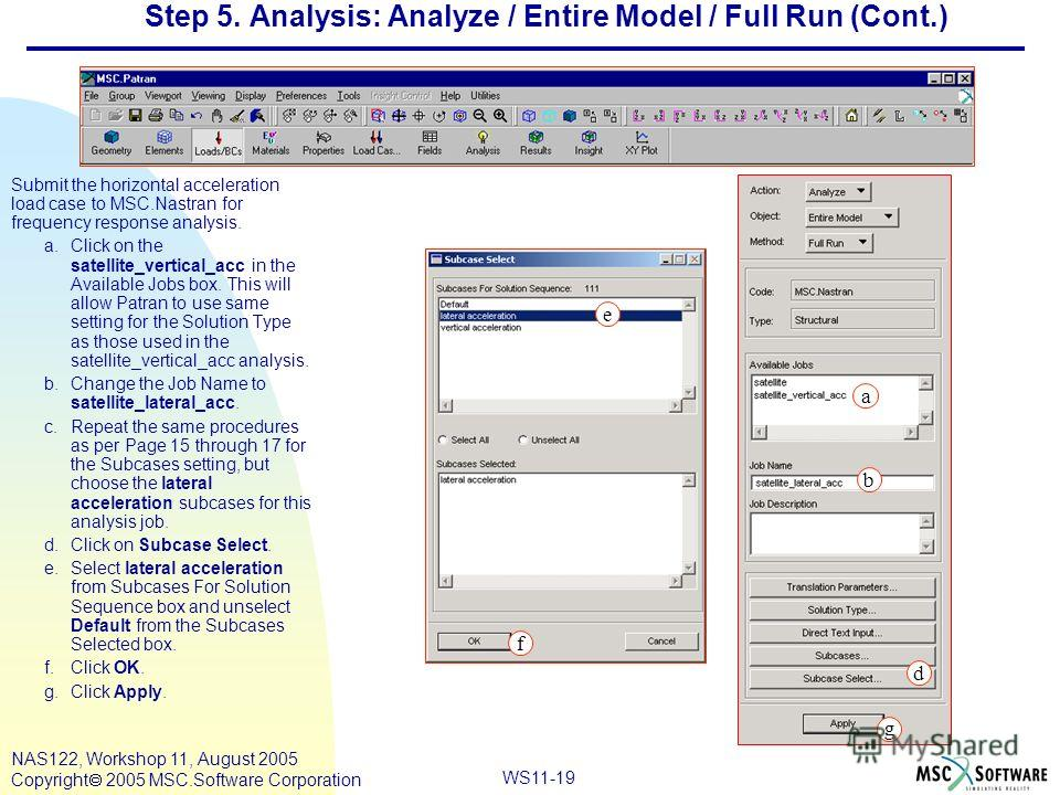 WS11-19 NAS122, Workshop 11, August 2005 Copyright 2005 MSC.Software Corporation Step 5. Analysis: Analyze / Entire Model / Full Run (Cont.) Submit the horizontal acceleration load case to MSC.Nastran for frequency response analysis. a.Click on the s