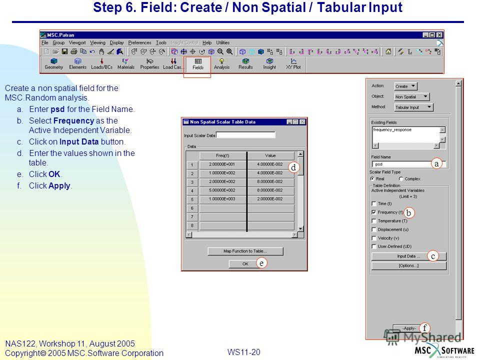 WS11-20 NAS122, Workshop 11, August 2005 Copyright 2005 MSC.Software Corporation Step 6. Field: Create / Non Spatial / Tabular Input Create a non spatial field for the MSC.Random analysis. a.Enter psd for the Field Name. b.Select Frequency as the Act
