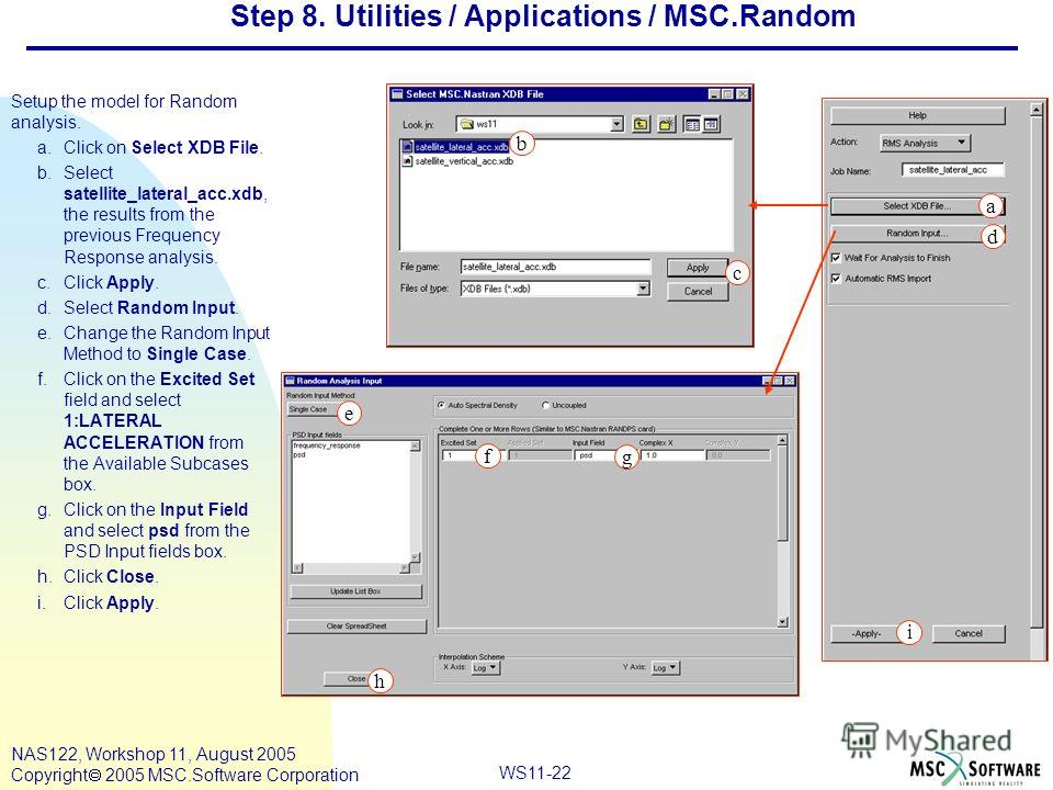 WS11-22 NAS122, Workshop 11, August 2005 Copyright 2005 MSC.Software Corporation Step 8. Utilities / Applications / MSC.Random Setup the model for Random analysis. a.Click on Select XDB File. b.Select satellite_lateral_acc.xdb, the results from the p