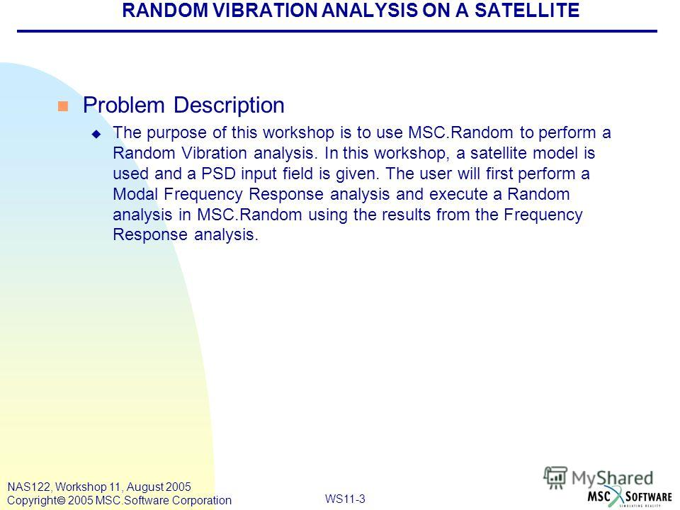 WS11-3 NAS122, Workshop 11, August 2005 Copyright 2005 MSC.Software Corporation RANDOM VIBRATION ANALYSIS ON A SATELLITE n Problem Description u The purpose of this workshop is to use MSC.Random to perform a Random Vibration analysis. In this worksho
