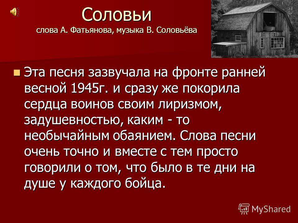 Соловьи слова А. Фатьянова, музыка В. Соловьёва Эта песня зазвучала на фронте ранней весной 1945 г. и сразу же покорила сердца воинов своим лиризмом, задушевностью, каким - то необычайным обаянием. Слова песни очень точно и вместе с тем просто говори