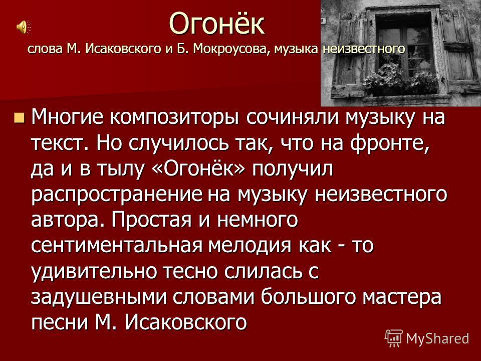 Огонёк слова М. Исаковского и Б. Мокроусова, музыка неизвестного Многие композиторы сочиняли музыку на текст. Но случилось так, что на фронте, да и в тылу «Огонёк» получил распространение на музыку неизвестного автора. Простая и немного сентиментальн