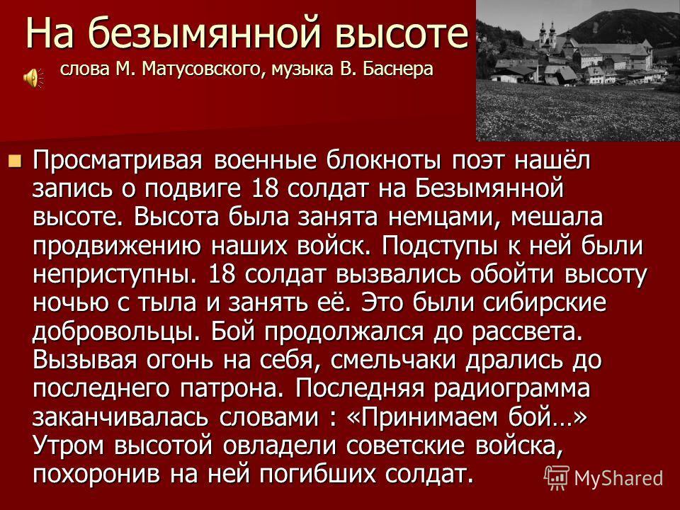 На безымянной высоте слова М. Матусовского, музыка В. Баснера Просматривая военные блокноты поэт нашёл запись о подвиге 18 солдат на Безымянной высоте. Высота была занята немцами, мешала продвижению наших войск. Подступы к ней были неприступны. 18 со