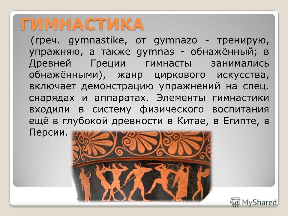 ГИМНАСТИКА (греч. gymnastike, от gуmnazo - тренирую, упражняю, а также gymnas - обнажённый; в Древней Греции гимнасты занимались обнажёнными), жанр циркового искусства, включает демонстрацию упражнений на спец. снарядах и аппаратах. Элементы гимнасти