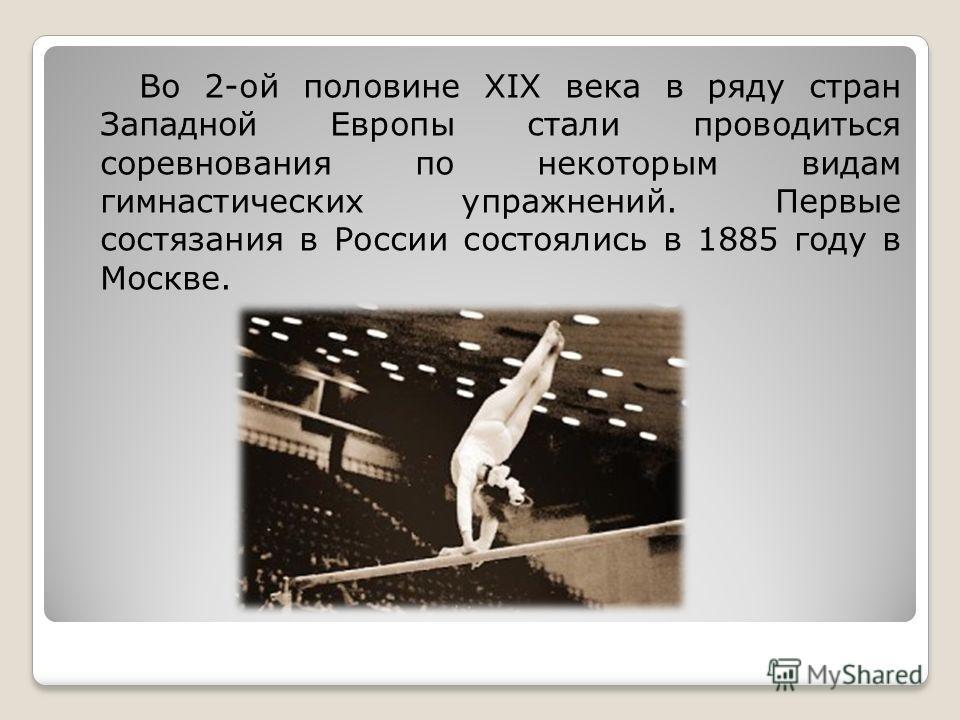 Во 2-ой половине XIX века в ряду стран Западной Европы стали проводиться соревнования по некоторым видам гимнастических упражнений. Первые состязания в России состоялись в 1885 году в Москве.