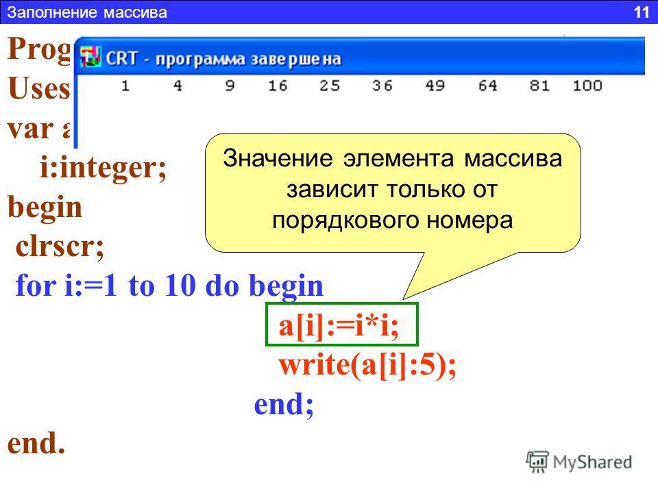 Заполнение массива 11 Задача 2. Составить программу заполняющую массив из 10 элементов, числовой последовательностью: 1,4,9,16… (где A i = i 2 ) Program n2; Uses Crt; var a:array[1..10] of integer; i:integer; begin clrscr; for i:=1 to 10 do begin a[i