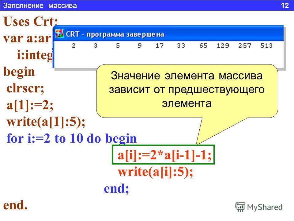 Заполнение массива 12 Задача 3. Составить программу заполняющую массив из 10 элементов, числовой последовательностью: 2, 3, 5, 9, 17 и т.д. Uses Crt; var a:array[1..10] of integer; i:integer; begin clrscr; a[1]:=2; write(a[1]:5); for i:=2 to 10 do be