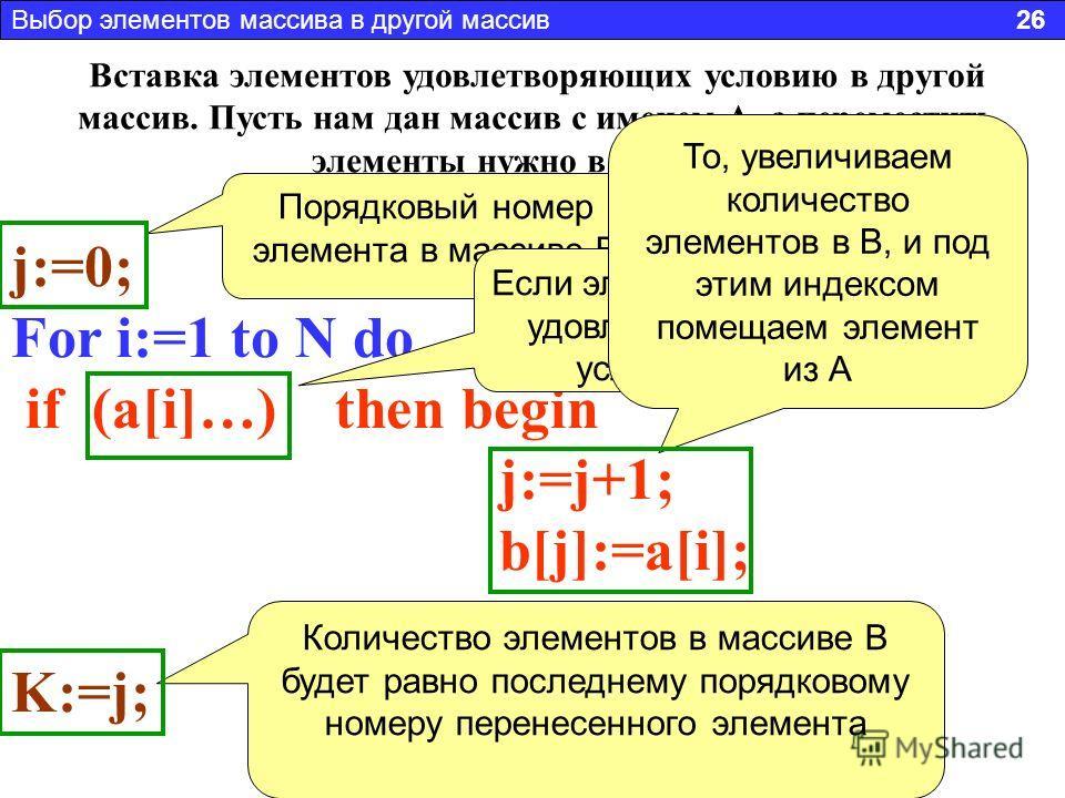 Вставка элементов удовлетворяющих условию в другой массив. Пусть нам дан массив с именем А, а переместить элементы нужно в массив В j:=0; For i:=1 to N do if (а[i]…) then begin j:=j+1; b[j]:=a[i]; end; K:=j; Порядковый номер элемента в массиве В Если