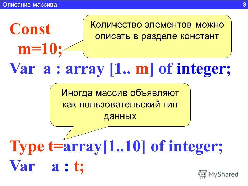 Type t=array[1..10] of integer; Var a : t; Const m=10; Var a : array [1.. m] of integer; Количество элементов можно описать в разделе констант Иногда массив объявляют как пользовательский тип данных Описание массива 3